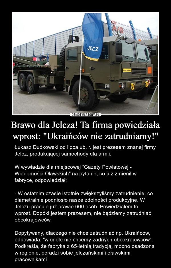 """Brawo dla Jelcza! Ta firma powiedziała wprost: """"Ukraińców nie zatrudniamy!"""" – Łukasz Dudkowski od lipca ub. r. jest prezesem znanej firmy Jelcz, produkującej samochody dla armii. W wywiadzie dla miejscowej """"Gazety Powiatowej - Wiadomości Oławskich"""" na pytanie, co już zmienił w fabryce, odpowiedział:- W ostatnim czasie istotnie zwiększyliśmy zatrudnienie, co diametralnie podniosło nasze zdolności produkcyjne. W Jelczu pracuje już prawie 600 osób. Powiedziałem to wprost. Dopóki jestem prezesem, nie będziemy zatrudniać obcokrajowców.Dopytywany, dlaczego nie chce zatrudniać np. Ukraińców, odpowiada: """"w ogóle nie chcemy żadnych obcokrajowców"""". Podkreśla, że fabryka z 65-letnią tradycją, mocno osadzona w regionie, poradzi sobie jelczańskimi i oławskimi pracownikami"""