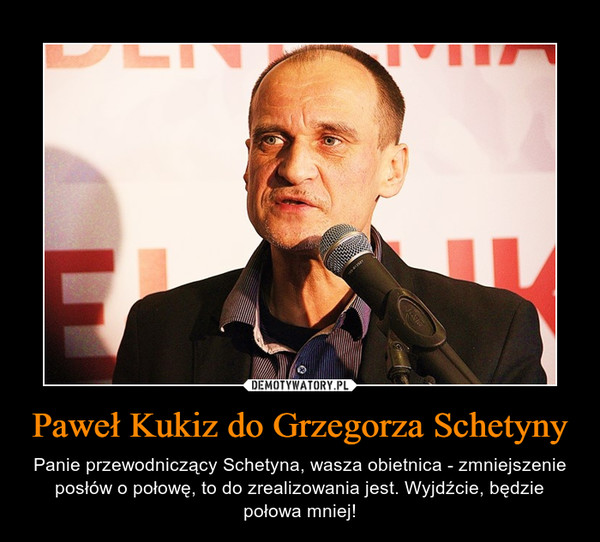 Paweł Kukiz do Grzegorza Schetyny – Panie przewodniczący Schetyna, wasza obietnica - zmniejszenie posłów o połowę, to do zrealizowania jest. Wyjdźcie, będzie połowa mniej!