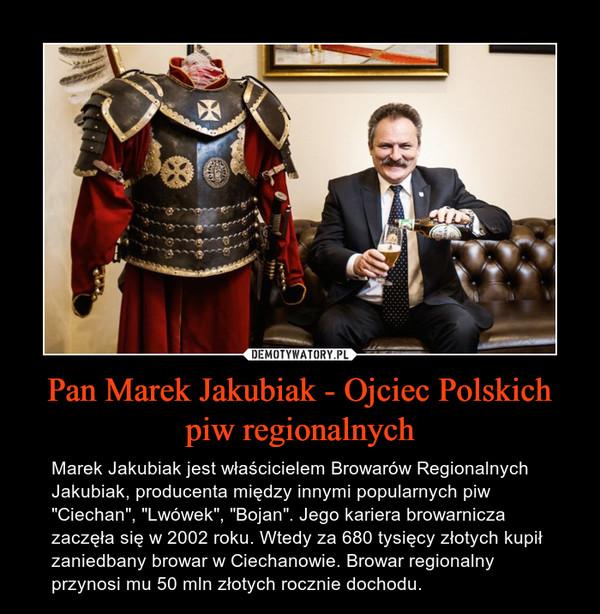 """Pan Marek Jakubiak - Ojciec Polskich piw regionalnych – Marek Jakubiak jest właścicielem Browarów Regionalnych Jakubiak, producenta między innymi popularnych piw """"Ciechan"""", """"Lwówek"""", """"Bojan"""". Jego kariera browarnicza zaczęła się w 2002 roku. Wtedy za 680 tysięcy złotych kupił zaniedbany browar w Ciechanowie. Browar regionalny przynosi mu 50 mln złotych rocznie dochodu."""
