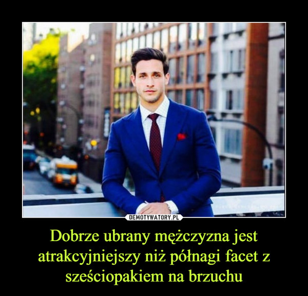 Dobrze ubrany mężczyzna jest atrakcyjniejszy niż półnagi facet z sześciopakiem na brzuchu –