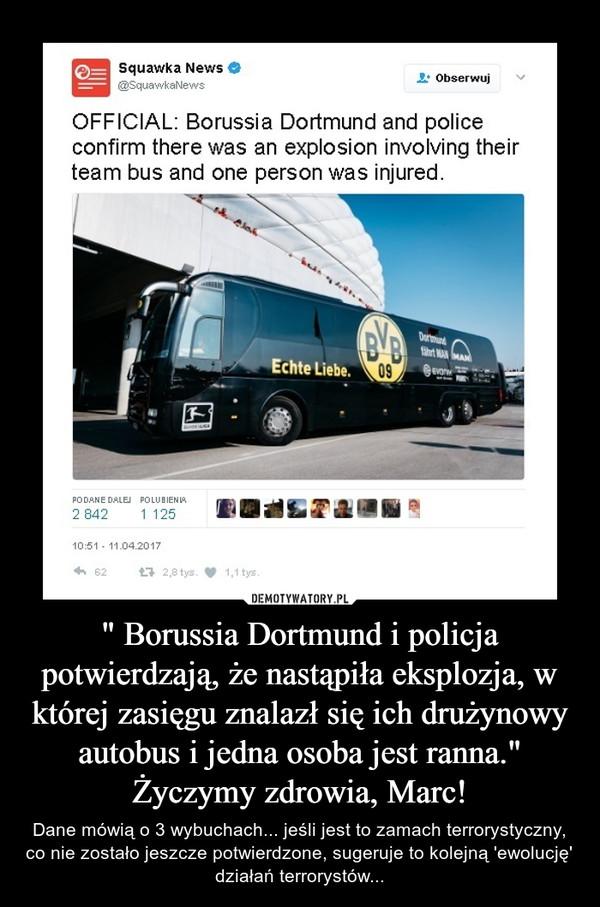 """"""" Borussia Dortmund i policja potwierdzają, że nastąpiła eksplozja, w której zasięgu znalazł się ich drużynowy autobus i jedna osoba jest ranna.""""Życzymy zdrowia, Marc! – Dane mówią o 3 wybuchach... jeśli jest to zamach terrorystyczny, co nie zostało jeszcze potwierdzone, sugeruje to kolejną 'ewolucję' działań terrorystów..."""