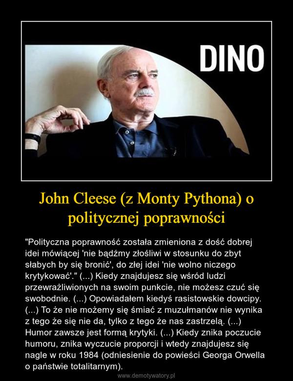 """John Cleese (z Monty Pythona) o politycznej poprawności – """"Polityczna poprawność została zmieniona z dość dobrej idei mówiącej 'nie bądźmy złośliwi w stosunku do zbyt słabych by się bronić', do złej idei 'nie wolno niczego krytykować'."""" (...) Kiedy znajdujesz się wśród ludzi przewrażliwionych na swoim punkcie, nie możesz czuć się swobodnie. (...) Opowiadałem kiedyś rasistowskie dowcipy. (...) To że nie możemy się śmiać z muzułmanów nie wynika z tego że się nie da, tylko z tego że nas zastrzelą. (...) Humor zawsze jest formą krytyki. (...) Kiedy znika poczucie humoru, znika wyczucie proporcji i wtedy znajdujesz się nagle w roku 1984 (odniesienie do powieści Georga Orwella o państwie totalitarnym)."""