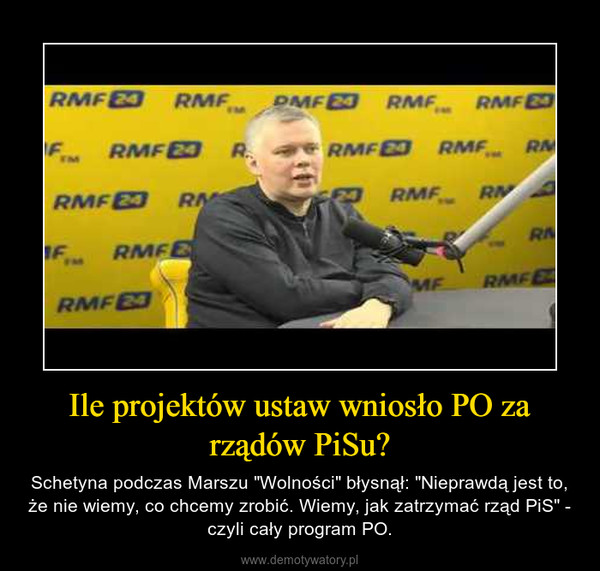 """Ile projektów ustaw wniosło PO za rządów PiSu? – Schetyna podczas Marszu """"Wolności"""" błysnął: """"Nieprawdą jest to, że nie wiemy, co chcemy zrobić. Wiemy, jak zatrzymać rząd PiS"""" - czyli cały program PO."""