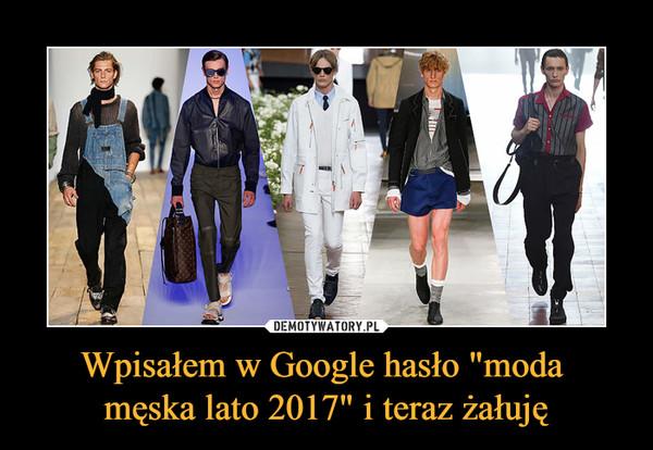 """Wpisałem w Google hasło """"moda męska lato 2017"""" i teraz żałuję –"""