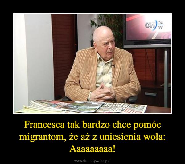 Francesca tak bardzo chce pomóc migrantom, że aż z uniesienia woła: Aaaaaaaaa! –