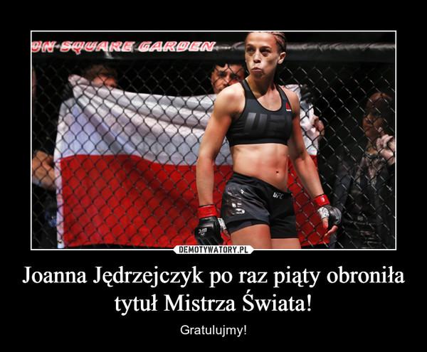 Joanna Jędrzejczyk po raz piąty obroniła tytuł Mistrza Świata! – Gratulujmy!