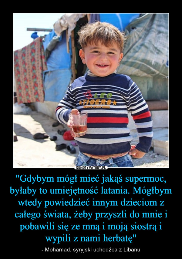 """""""Gdybym mógł mieć jakąś supermoc, byłaby to umiejętność latania. Mógłbym wtedy powiedzieć innym dzieciom z całego świata, żeby przyszli do mnie i pobawili się ze mną i moją siostrą i wypili z nami herbatę"""" – - Mohamad, syryjski uchodźca z Libanu"""
