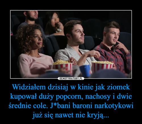 Widziałem dzisiaj w kinie jak ziomek kupował duży popcorn, nachosy i dwie średnie cole. J*bani baroni narkotykowi już się nawet nie kryją...