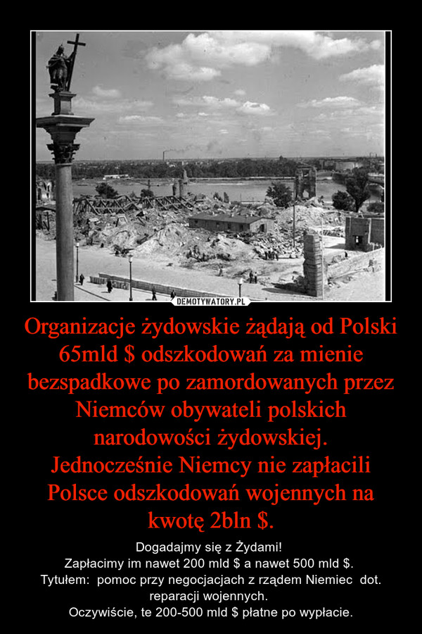 Organizacje żydowskie żądają od Polski 65mld $ odszkodowań za mienie bezspadkowe po zamordowanych przez Niemców obywateli polskich narodowości żydowskiej.Jednocześnie Niemcy nie zapłacili Polsce odszkodowań wojennych na kwotę 2bln $. – Dogadajmy się z Żydami! Zapłacimy im nawet 200 mld $ a nawet 500 mld $. Tytułem:  pomoc przy negocjacjach z rządem Niemiec  dot. reparacji wojennych. Oczywiście, te 200-500 mld $ płatne po wypłacie.