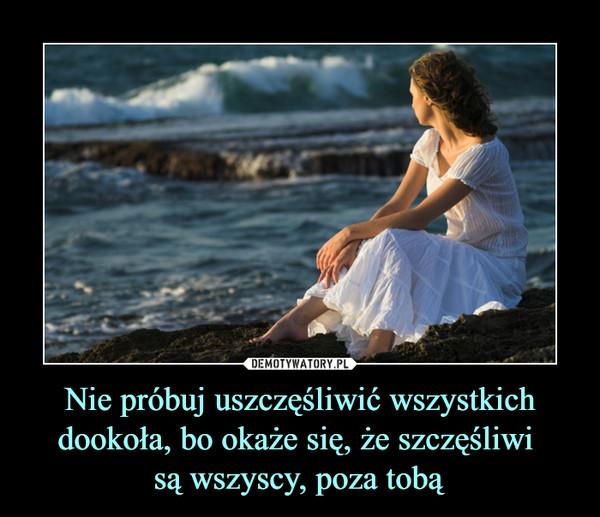Nie próbuj uszczęśliwić wszystkich dookoła, bo okaże się, że szczęśliwi są wszyscy, poza tobą –