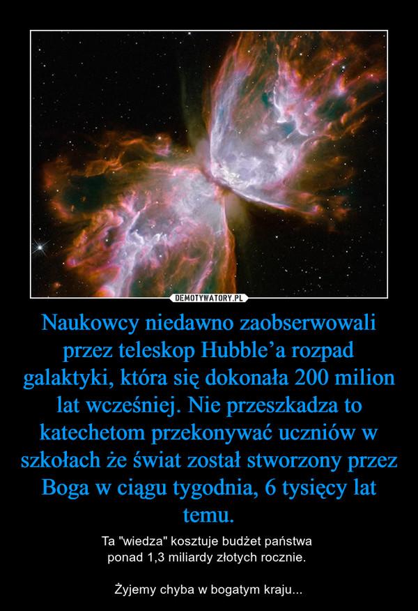 """Naukowcy niedawno zaobserwowali przez teleskop Hubble'a rozpad galaktyki, która się dokonała 200 milion lat wcześniej. Nie przeszkadza to katechetom przekonywać uczniów w szkołach że świat został stworzony przez Boga w ciągu tygodnia, 6 tysięcy lat temu. – Ta """"wiedza"""" kosztuje budżet państwa ponad 1,3 miliardy złotych rocznie. Żyjemy chyba w bogatym kraju..."""