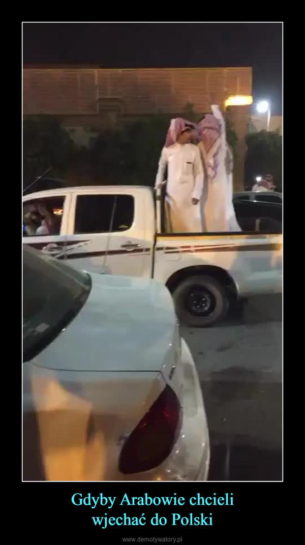Gdyby Arabowie chcieliwjechać do Polski –
