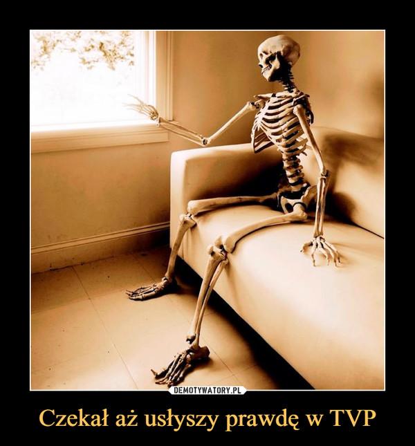 Czekał aż usłyszy prawdę w TVP –