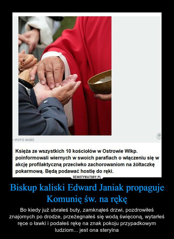 Biskup kaliski Edward Janiak propaguje Komunię św. na rękę – Bo kiedy już ubrałeś buty, zamknąłeś drzwi, pozdrowiłeś znajomych po drodze, przeżegnałeś się wodą święconą, wytarłeś ręce o ławki i podałeś rękę na znak pokoju przypadkowym ludziom... jest ona sterylna