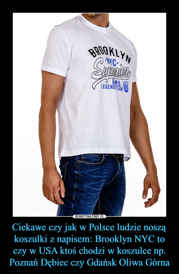 Ciekawe czy jak w Polsce ludzie noszą koszulki z napisem: Brooklyn NYC to czy w USA ktoś chodzi w koszulce np. Poznań Dębiec czy Gdańsk Oliwa Górna –