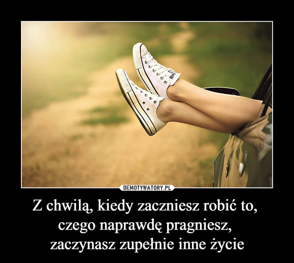 Z chwilą, kiedy zaczniesz robić to, czego naprawdę pragniesz, zaczynasz zupełnie inne życie –