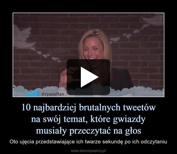 10 najbardziej brutalnych tweetówna swój temat, które gwiazdymusiały przeczytać na głos – Oto ujęcia przedstawiające ich twarze sekundę po ich odczytaniu