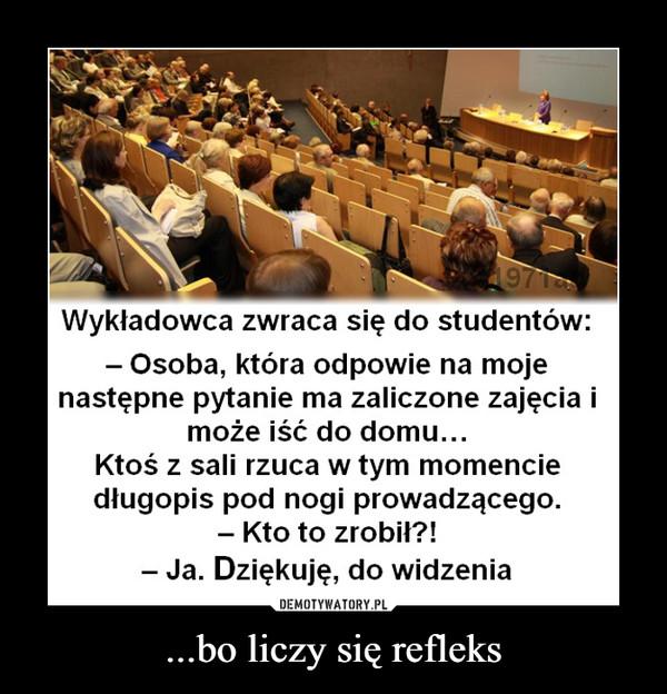 ...bo liczy się refleks –  Wykładowca zwraca się do studentów:- Osoba, która odpowie na mojenastępne pytanie ma zaliczone zajęcia imoże iść do domu...Ktoś z sali rzuca w tym momenciedługopis pod nogi prowadzącego.- Kto to zrobił?!- Ja. Dziękuję, do widzenia