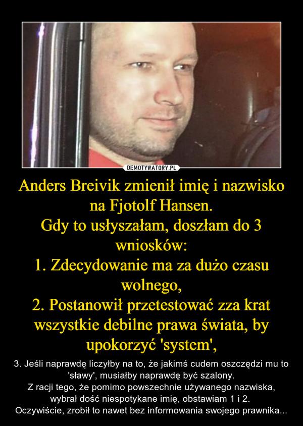 Anders Breivik zmienił imię i nazwisko na Fjotolf Hansen.Gdy to usłyszałam, doszłam do 3 wniosków:1. Zdecydowanie ma za dużo czasu wolnego,2. Postanowił przetestować zza krat wszystkie debilne prawa świata, by upokorzyć 'system', – 3. Jeśli naprawdę liczyłby na to, że jakimś cudem oszczędzi mu to 'sławy', musiałby naprawdę być szalony.Z racji tego, że pomimo powszechnie używanego nazwiska, wybrał dość niespotykane imię, obstawiam 1 i 2. Oczywiście, zrobił to nawet bez informowania swojego prawnika...