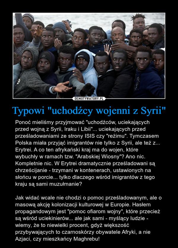 """Typowi """"uchodźcy wojenni z Syrii"""" – Ponoć mieliśmy przyjmować """"uchodźców, uciekających przed wojną z Syrii, Iraku i Libii""""... uciekających przed prześladowaniami ze strony ISIS czy """"reżimu"""". Tymczasem Polska miała przyjąć imigrantów nie tylko z Syrii, ale też z... Erytrei. A co ten afrykański kraj ma do wojen, które wybuchły w ramach tzw. """"Arabskiej Wiosny""""? Ano nic. Kompletnie nic. W Erytrei dramatycznie prześladowani są chrześcijanie - trzymani w kontenerach, ustawionych na słońcu w porcie... tylko dlaczego wśród imigrantów z tego kraju są sami muzułmanie? Jak widać wcale nie chodzi o pomoc prześladowanym, ale o masową akcję kolonizacji kulturowej w Europie. Hasłem propagandowym jest """"pomoc ofiarom wojny"""", które przecież są wśród uciekinierów... ale jak sami - myślący ludzie - wiemy, że to niewielki procent, gdyż większość przybywających to czarnoskórzy obywatele Afryki, a nie Azjaci, czy mieszkańcy Maghrebu!"""
