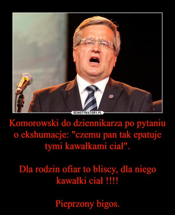 """Komorowski do dziennikarza po pytaniu o ekshumacje: """"czemu pan tak epatuje tymi kawałkami ciał"""".Dla rodzin ofiar to bliscy, dla niego kawałki ciał !!!!Pieprzony bigos. –"""