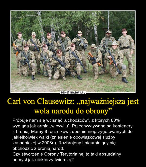 """Carl von Clausewitz: """"najważniejsza jest wola narodu do obrony"""" – Próbuje nam się wcisnąć """"uchodźców"""", z których 80% wygląda jak armia """"w cywilu"""". Przechwytywane są kontenery z bronią. Mamy 8 roczników zupełnie nieprzygotowanych do jakiejkolwiek walki (zniesienie obowiązkowej służby zasadniczej w 2008r.). Rozbrojony i nieumiejący się obchodzić z bronią naród.Czy stworzenie Obrony Terytorialnej to taki absurdalny pomysł jak niektórzy twierdzą?"""