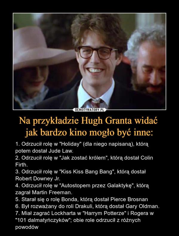 """Na przykładzie Hugh Granta widać jak bardzo kino mogło być inne: – 1. Odrzucił rolę w """"Holiday"""" (dla niego napisaną), którą potem dostał Jude Law. 2. Odrzucił rolę w """"Jak zostać królem"""", którą dostał Colin Firth.3. Odrzucił rolę w """"Kiss Kiss Bang Bang"""", którą dostał Robert Downey Jr. 4. Odrzucił rolę w """"Autostopem przez Galaktykę"""", którą zagrał Martin Freeman. 5. Starał się o rolę Bonda, którą dostał Pierce Brosnan6. Był rozważany do roli Drakuli, którą dostał Gary Oldman. 7. Miał zagrać Lockharta w """"Harrym Potterze"""" i Rogera w """"101 dalmatyńczyków""""; obie role odrzucił z różnych powodów"""