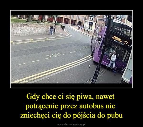 Gdy chce ci się piwa, nawet potrącenie przez autobus nie zniechęci cię do pójścia do pubu –