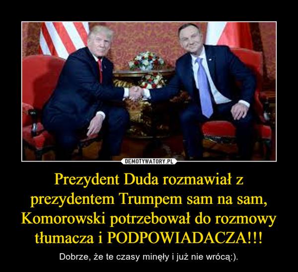 Prezydent Duda rozmawiał z prezydentem Trumpem sam na sam, Komorowski potrzebował do rozmowy tłumacza i PODPOWIADACZA!!! – Dobrze, że te czasy minęły i już nie wrócą:).