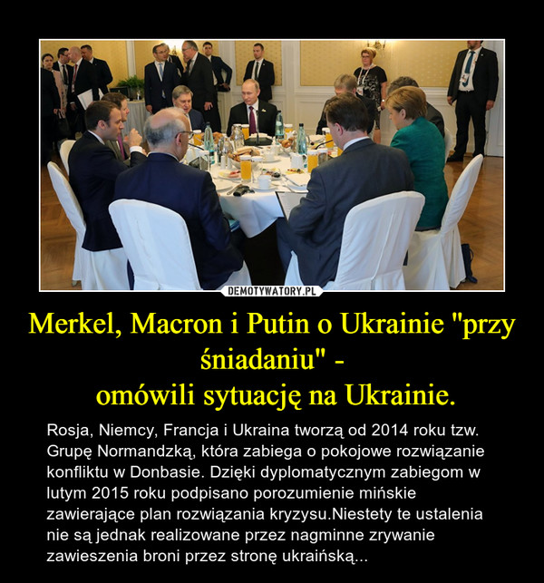 """Merkel, Macron i Putin o Ukrainie ''przy śniadaniu"""" - omówili sytuację na Ukrainie. – Rosja, Niemcy, Francja i Ukraina tworzą od 2014 roku tzw. Grupę Normandzką, która zabiega o pokojowe rozwiązanie konfliktu w Donbasie. Dzięki dyplomatycznym zabiegom w lutym 2015 roku podpisano porozumienie mińskie zawierające plan rozwiązania kryzysu.Niestety te ustalenia nie są jednak realizowane przez nagminne zrywanie zawieszenia broni przez stronę ukraińską..."""