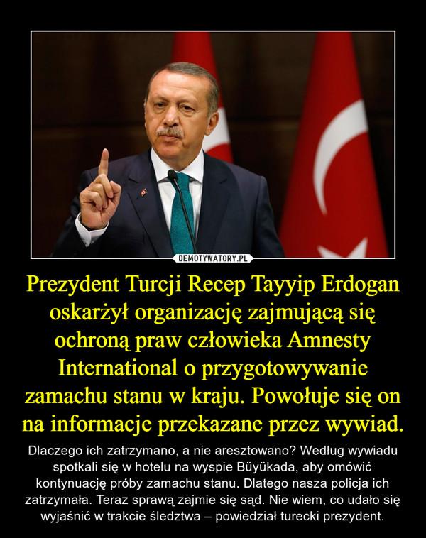Prezydent Turcji Recep Tayyip Erdogan oskarżył organizację zajmującą się ochroną praw człowieka Amnesty International o przygotowywanie zamachu stanu w kraju. Powołuje się on na informacje przekazane przez wywiad. – Dlaczego ich zatrzymano, a nie aresztowano? Według wywiadu spotkali się w hotelu na wyspie Büyükada, aby omówić kontynuację próby zamachu stanu. Dlatego nasza policja ich zatrzymała. Teraz sprawą zajmie się sąd. Nie wiem, co udało się wyjaśnić w trakcie śledztwa – powiedział turecki prezydent.