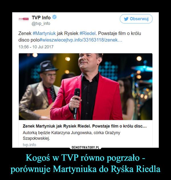 Kogoś w TVP równo pogrzało - porównuje Martyniuka do Ryśka Riedla –