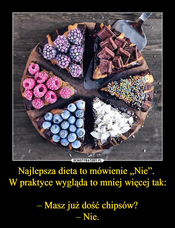 """Najlepsza dieta to mówienie """"Nie"""". W praktyce wygląda to mniej więcej tak:– Masz już dość chipsów?– Nie. –"""