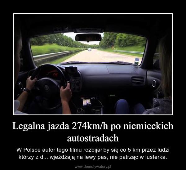 Legalna jazda 274km/h po niemieckich autostradach – W Polsce autor tego filmu rozbijał by się co 5 km przez ludzi którzy z d... wjeżdżają na lewy pas, nie patrząc w lusterka.