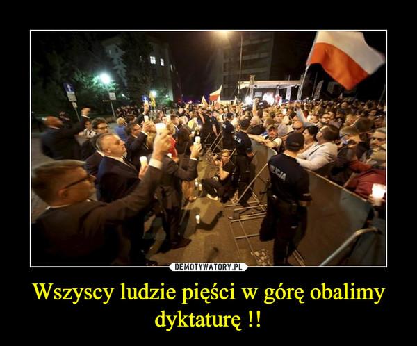 Wszyscy ludzie pięści w górę obalimy dyktaturę !! –