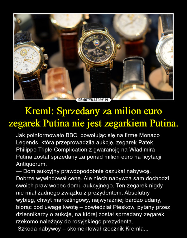 Kreml: Sprzedany za milion euro zegarek Putina nie jest zegarkiem Putina. – Jak poinformowało BBC, powołując się na firmę Monaco Legends, która przeprowadziła aukcję, zegarek Patek Philippe Triple Complication z gwarancję na Władimira Putina został sprzedany za ponad milion euro na licytacji Antiquorum. — Dom aukcyjny prawdopodobnie oszukał nabywcę. Dobrze wywindował cenę. Ale niech nabywca sam dochodzi swoich praw wobec domu aukcyjnego. Ten zegarek nigdy nie miał żadnego związku z prezydentem. Absolutny wybieg, chwyt marketingowy, najwyraźniej bardzo udany, biorąc pod uwagę kwotę – powiedział Pieskow, pytany przez dziennikarzy o aukcję, na której został sprzedany zegarek rzekomo należący do rosyjskiego prezydenta. Szkoda nabywcy – skomentował rzecznik Kremla...