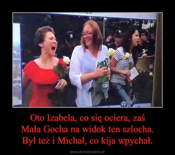 Oto Izabela, co się ociera, zaśMała Gocha na widok ten szlocha.Był też i Michał, co kija wpychał. –