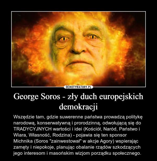 """George Soros - zły duch europejskich demokracji – Wszędzie tam, gdzie suwerenne państwa prowadzą politykę narodową, konserwatywną i prorodzinną, odwołującą się do TRADYCYJNYCH wartości i idei (Kościół, Naród, Państwo i Wiara, Własność, Rodzina) - pojawia się ten sponsor Michnika (Soros """"zainwestował"""" w akcje Agory) wspierając zamęty i niepokoje, planując obalanie rządów szkodzących jego interesom i masońskim wizjom porządku społecznego."""