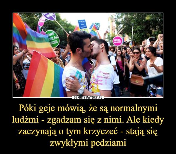 Póki geje mówią, że są normalnymi ludźmi - zgadzam się z nimi. Ale kiedy zaczynają o tym krzyczeć - stają się zwykłymi pedziami –