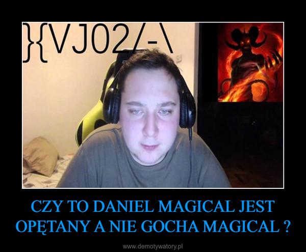 CZY TO DANIEL MAGICAL JEST OPĘTANY A NIE GOCHA MAGICAL ? –