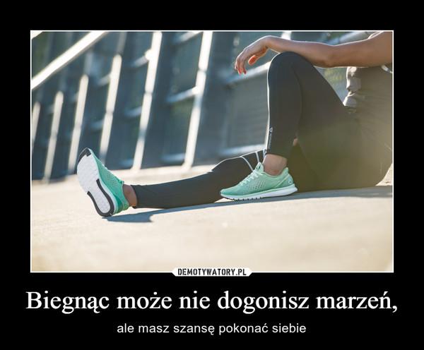 Biegnąc może nie dogonisz marzeń, – ale masz szansę pokonać siebie