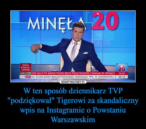 """W ten sposób dziennikarz TVP """"podziękował"""" Tigerowi za skandaliczny wpis na Instagramie o Powstaniu Warszawskim"""