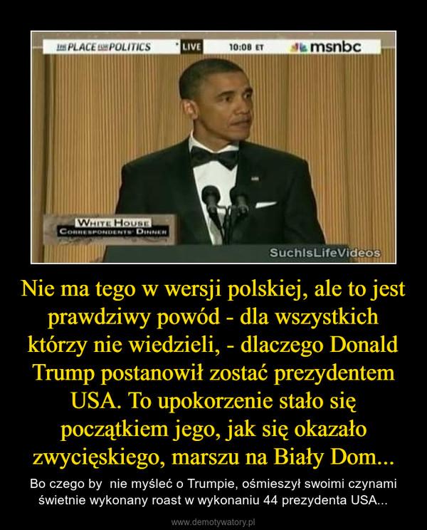 Nie ma tego w wersji polskiej, ale to jest prawdziwy powód - dla wszystkich którzy nie wiedzieli, - dlaczego Donald Trump postanowił zostać prezydentem USA. To upokorzenie stało się początkiem jego, jak się okazało zwycięskiego, marszu na Biały Dom... – Bo czego by  nie myśleć o Trumpie, ośmieszył swoimi czynami świetnie wykonany roast w wykonaniu 44 prezydenta USA...