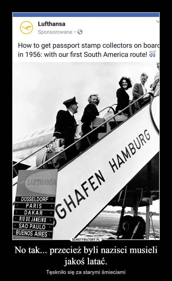 No tak... przecież byli nazisci musieli jakoś latać. – Tęskniło się za starymi śmieciami