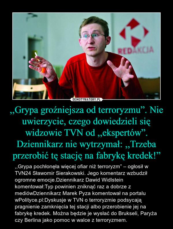 """,,Grypa groźniejsza od terroryzmu"""". Nie uwierzycie, czego dowiedzieli się widzowie TVN od ,,ekspertów"""". Dziennikarz nie wytrzymał: ,,Trzeba przerobić tę stację na fabrykę kredek!"""" – ,,Grypa pochłonęła więcej ofiar niż terroryzm"""" – ogłosił w TVN24 Sławomir Sierakowski. Jego komentarz wzbudził ogromne emocje.Dziennikarz Dawid Widlstein komentował:Typ powinien zniknąć raz a dobrze z mediówDziennikarz Marek Pyza komentował na portalu wPolityce.pl:Dyskusje w TVN o terroryzmie podsycają pragnienie zamknięcia tej stacji albo przerobienie jej na fabrykę kredek. Można będzie je wysłać do Brukseli, Paryża czy Berlina jako pomoc w walce z terroryzmem."""
