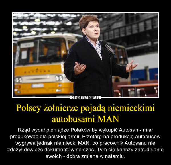 Polscy żołnierze pojadą niemieckimi autobusami MAN – Rząd wydał pieniądze Polaków by wykupić Autosan - miał produkować dla polskiej armii. Przetarg na produkcję autobusów wygrywa jednak niemiecki MAN, bo pracownik Autosanu nie zdążył dowieźć dokumentów na czas. Tym się kończy zatrudnianie swoich - dobra zmiana w natarciu.