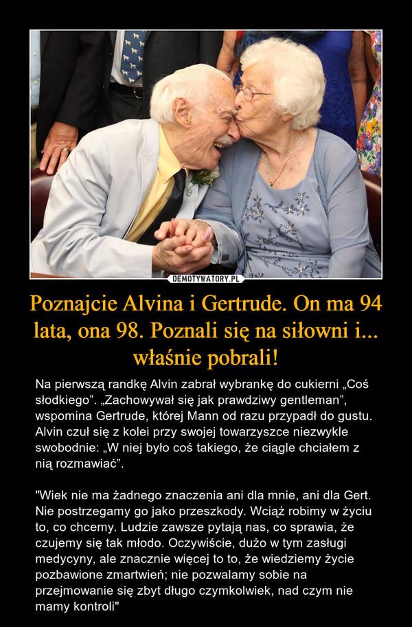 """Poznajcie Alvina i Gertrude. On ma 94 lata, ona 98. Poznali się na siłowni i... właśnie pobrali! – Na pierwszą randkę Alvin zabrał wybrankę do cukierni """"Coś słodkiego"""". """"Zachowywał się jak prawdziwy gentleman"""", wspomina Gertrude, której Mann od razu przypadł do gustu. Alvin czuł się z kolei przy swojej towarzyszce niezwykle swobodnie: """"W niej było coś takiego, że ciągle chciałem z nią rozmawiać"""".""""Wiek nie ma żadnego znaczenia ani dla mnie, ani dla Gert. Nie postrzegamy go jako przeszkody. Wciąż robimy w życiu to, co chcemy. Ludzie zawsze pytają nas, co sprawia, że czujemy się tak młodo. Oczywiście, dużo w tym zasługi medycyny, ale znacznie więcej to to, że wiedziemy życie pozbawione zmartwień; nie pozwalamy sobie na przejmowanie się zbyt długo czymkolwiek, nad czym nie mamy kontroli"""""""