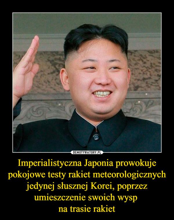 Imperialistyczna Japonia prowokuje pokojowe testy rakiet meteorologicznych jedynej słusznej Korei, poprzez umieszczenie swoich wysp na trasie rakiet –