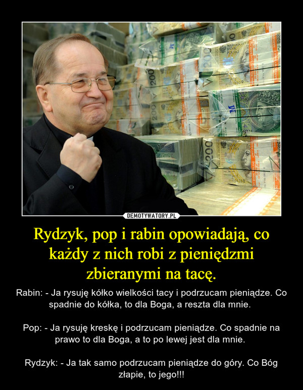 Rydzyk, pop i rabin opowiadają, co każdy z nich robi z pieniędzmi zbieranymi na tacę. – Rabin: - Ja rysuję kółko wielkości tacy i podrzucam pieniądze. Co spadnie do kółka, to dla Boga, a reszta dla mnie. Pop: - Ja rysuję kreskę i podrzucam pieniądze. Co spadnie na prawo to dla Boga, a to po lewej jest dla mnie. Rydzyk: - Ja tak samo podrzucam pieniądze do góry. Co Bóg złapie, to jego!!!