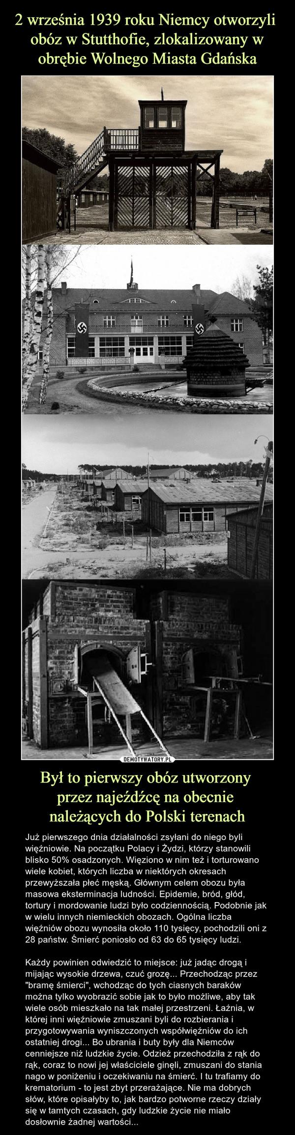 """Był to pierwszy obóz utworzony przez najeźdźcę na obecnie należących do Polski terenach – Już pierwszego dnia działalności zsyłani do niego byli więźniowie. Na początku Polacy i Żydzi, którzy stanowili blisko 50% osadzonych. Więziono w nim też i torturowano wiele kobiet, których liczba w niektórych okresach przewyższała płeć męską. Głównym celem obozu była masowa eksterminacja ludności. Epidemie, bród, głód, tortury i mordowanie ludzi było codziennością. Podobnie jak w wielu innych niemieckich obozach. Ogólna liczba więźniów obozu wynosiła około 110 tysięcy, pochodzili oni z 28 państw. Śmierć poniosło od 63 do 65 tysięcy ludzi.Każdy powinien odwiedzić to miejsce: już jadąc drogą i mijając wysokie drzewa, czuć grozę... Przechodząc przez """"bramę śmierci"""", wchodząc do tych ciasnych baraków można tylko wyobrazić sobie jak to było możliwe, aby tak wiele osób mieszkało na tak małej przestrzeni. Łaźnia, w której inni więźniowie zmuszani byli do rozbierania i przygotowywania wyniszczonych współwięźniów do ich ostatniej drogi... Bo ubrania i buty były dla Niemców cenniejsze niż ludzkie życie. Odzież przechodziła z rąk do rąk, coraz to nowi jej właściciele ginęli, zmuszani do stania nago w poniżeniu i oczekiwaniu na śmierć. I tu trafiamy do krematorium - to jest zbyt przerażające. Nie ma dobrych słów, które opisałyby to, jak bardzo potworne rzeczy działy się w tamtych czasach, gdy ludzkie życie nie miało dosłownie żadnej wartości..."""